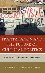 Frantz Fanon and the Future of Cultural Politics - Finding Something Different ebook by Anthony C. Alessandrini