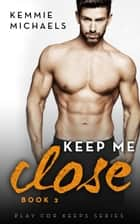 Keep Me Close ebook by Kemmie Michaels