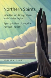 Northern Spirits: John Watson George Grant and Charles Taylor - Appropriations of Hegelian Political Thought ebook by Robert Sibley