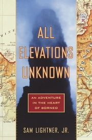 All Elevations Unknown - An Adventure in the Heart of Borneo ebook by Sam Lightner, Jr.