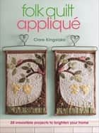 Folk Quilt Appliqué - 20 Irresistable Projects to Brighten Your Home ebook by Clare Kingslake