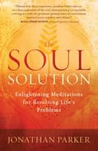 The Soul Solution - Enlightening Meditations for Resolving Life's Problems ebook by Jonathan Parker
