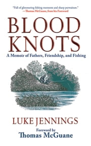 Blood Knots - A Memoir of Fathers, Friendship, and Fishing ebook by Luke Jennings,Thomas McGuane
