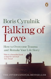 Talking of Love - How to Overcome Trauma and Remake Your Life Story ebook by Boris Cyrulnik
