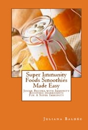 Super Immunity Foods Smoothies Made Easy - Juicer Recipes with Immunity Boosting Ingredients For Immunity ebook by Juliana Baldec