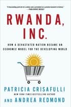 Rwanda, Inc.: How a Devastated Nation Became an Economic Model for the Developing World ebook by Patricia Crisafulli, Andrea Redmond