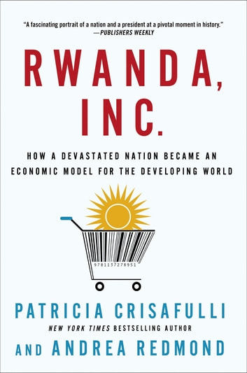 Rwanda, Inc.: How a Devastated Nation Became an Economic Model for the Developing World ebook by Patricia Crisafulli,Andrea Redmond