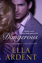 Dangerous: The Complete Romance ebook by Ella Ardent