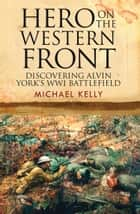Hero on the Western Front - Discovering Alvin York's WWI Battlefield ebook by Michael Kelly