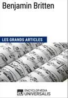 Benjamin Britten - Les Grands Articles d'Universalis ebook by Encyclopaedia Universalis