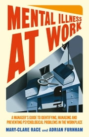 Mental Illness at Work - A manager's guide to identifying, managing and preventing psychological problems in the workplace ebook by M. Race,A. Furnham