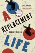 A Replacement Life - A Novel ebook by Boris Fishman