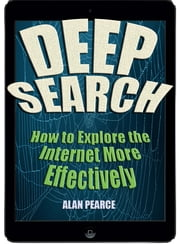 Deep Search: How to Explore the Internet More Effectively ebook by Alan Pearce