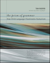 The Prism of Grammar - How Child Language Illuminates Humanism ebook by Tom Roeper