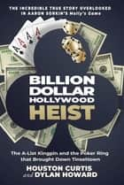 Billion Dollar Hollywood Heist - The A-List Kingpin and the Poker Ring that Brought Down Tinseltown ebook by Houston Curtis, Dylan Howard