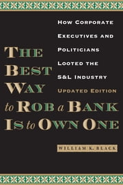 The Best Way to Rob a Bank is to Own One - How Corporate Executives and Politicians Looted the S&L Industry ebook by William K. Black