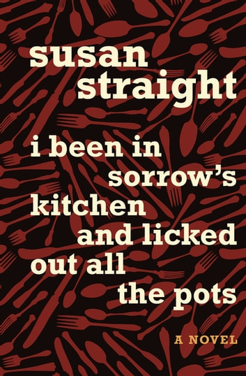 I Been in Sorrow's Kitchen and Licked Out All the Pots - A Novel ebook by Susan Straight