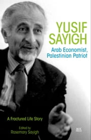 Yusif Sayigh: Arab Economist and Palestinian Patriot: A Fractured Life Story ebook by Rosemary Sayigh