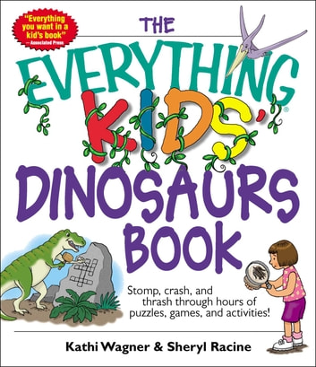 The Everything Kids' Dinosaurs Book - Stomp, Crash, And Thrash Through Hours of Puzzles, Games, And Activities! ebook by Kathi Wagner,Sheryl Racine