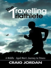 The Travelling Triathlete - A Middle - Aged Mans Journey to Fitness ebook by Craig Jordan