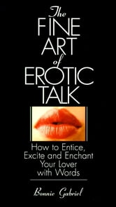 The Fine Art Of Erotic Talk - How To Entice, Excite, And Enchant Your Lover With Words ebook by Bonnie Gabriel