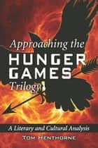 Approaching the Hunger Games Trilogy: A Literary and Cultural Analysis - A Literary and Cultural Analysis ebook by Tom Henthorne