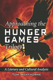 Approaching the Hunger Games Trilogy: A Literary and Cultural Analysis ebook by Tom Henthorne