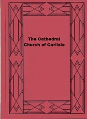 The Cathedral Church of Carlisle - A Description of Its Fabric and A Brief History of the Episcopal See ebook by C. King Eley