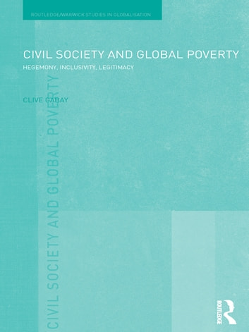 Civil Society and Global Poverty - Hegemony, Inclusivity, Legitimacy ebook by Clive Gabay