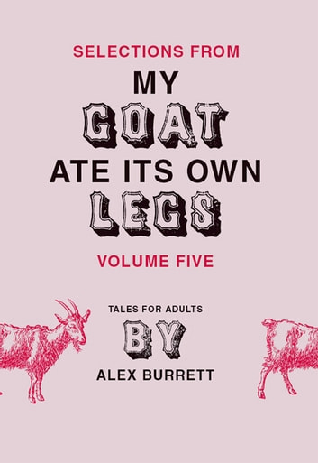 Selections from My Goat Ate Its Own Legs, Volume Five eBook by Alex Burrett