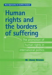 Human Rights and the Borders of Suffering: The Promotion of Human Rights in International Politics ebook by Anne Brown,Anne Brown