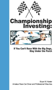 Championship Investing - If You Can't Race With the Big Dogs, Stay Under the Porch ebook by Bryan M. Keeter