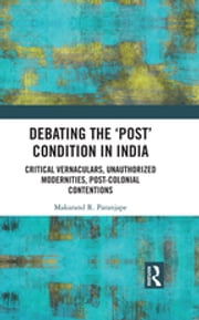 Debating the 'Post' Condition in India - Critical Vernaculars, Unauthorized Modernities, Post-Colonial Contentions ? ebook by Makarand R. Paranjape