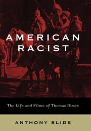 American Racist - The Life and Films of Thomas Dixon ebook by Anthony Slide