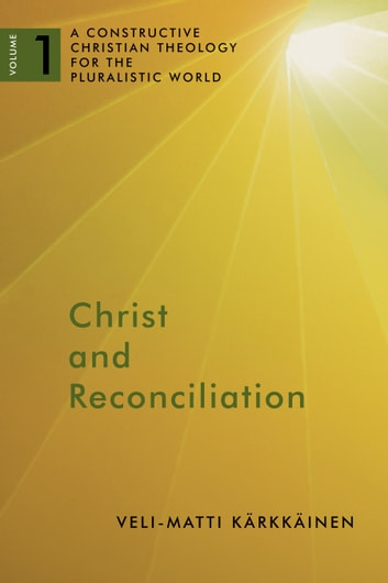 Christ and Reconciliation - A Constructive Christian Theology for the Pluralistic World, vol. 1 ebook by Veli-Matti Kärkkäinen