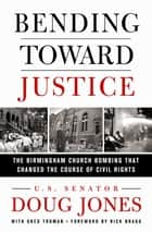 Bending Toward Justice - The Birmingham Church Bombing that Changed the Course of Civil Rights ebook by Doug Jones