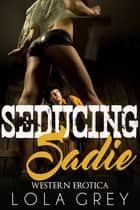 Seducing Sadie (Western Erotica) ebook by Lola Grey