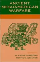 Ancient Mesoamerican Warfare ebook by Kathryn M. Brown,Travis W. Stanton, University of California, Riverside