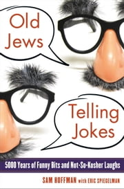 Old Jews Telling Jokes - 5,000 Years of Funny Bits and Not-So-Kosher Laughs ebook by Sam Hoffman,Eric Spiegelman