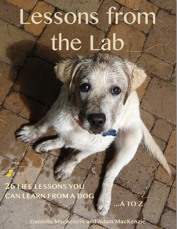 Lessons from the Lab: 26 Life Lessons You Can Learn from a Dog...A to Z ebook by Danielle MacKenzie,Adam MacKenzie