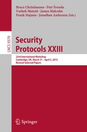 Security Protocols XXIII - 23rd International Workshop, Cambridge, UK, March 31 - April 2, 2015, Revised Selected Papers ebook by Bruce Christianson,Petr Švenda,Vashek Matyáš,James Malcolm,Frank Stajano,Jonathan Anderson