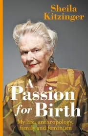 A Passion for Birth: My life: anthropology, family and feminism ebook by Sheila Kitzinger