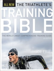 The Triathlete's Training Bible - The World's Most Comprehensive Training Guide, 4th Ed. ebook by Joe Friel