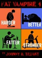 「Fat Vampire 4: Harder Better Fatter Stronger」(Johnny B. Truant著)