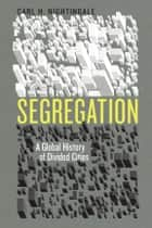 Segregation - A Global History of Divided Cities ebook by Carl H. Nightingale