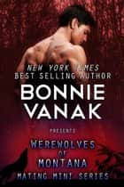 Werewolves of Montana Mating Mini Boxed Set - (Includes Books 1-5) ebook by Bonnie Vanak
