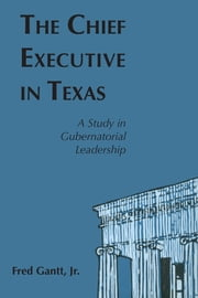 The Chief Executive In Texas - A Study in Gubernatorial Leadership ebook by Fred, Jr. Gantt