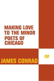 Making Love to the Minor Poets of Chicago - A Novel ebook by James Conrad