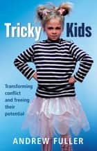 Tricky Kids - Transforming Conflict and Freeing Their Potential ebook by Andrew Fuller