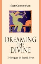 Dreaming the Divine - Techniques for Sacred Sleep ebook by Scott Cunningham